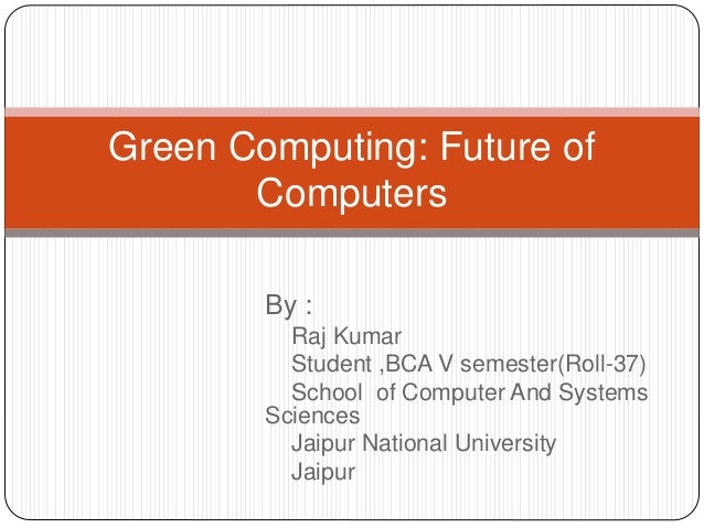 Green Computing: Future of  Computers  By :  Raj Kumar  Student ,BCA V semester(Roll-37)  School of Computer And Systems  ...