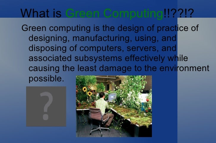 What is  Green Computing !!??!? <ul><li>Green computing is the design of practice of designing, manufacturing, using, and ...