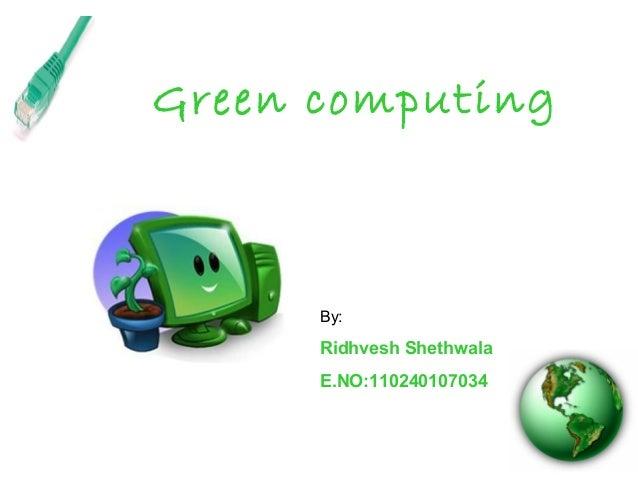 Green computing By: Ridhvesh Shethwala E.NO:110240107034