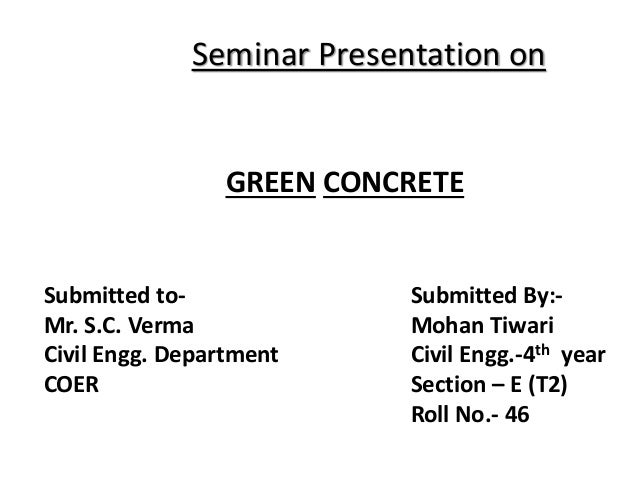 Seminar Presentation on GREEN CONCRETE Submitted to- Mr. S.C. Verma Civil Engg. Department COER Submitted By:- Mohan Tiwar...
