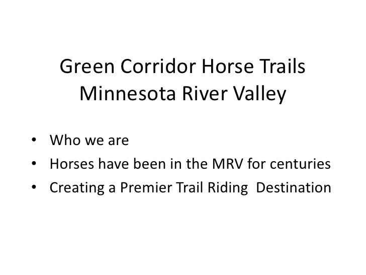Green Corridor Horse Trails      Minnesota River Valley• Who we are• Horses have been in the MRV for centuries• Creating a...