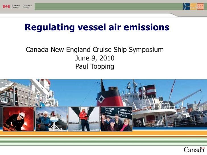 Regulating vessel air emissions  Canada New England Cruise Ship Symposium              June 9, 2010              Paul Topp...