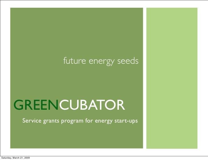 future energy seeds             GREENCUBATOR                  Service grants program for energy start-ups     Saturday, Ma...