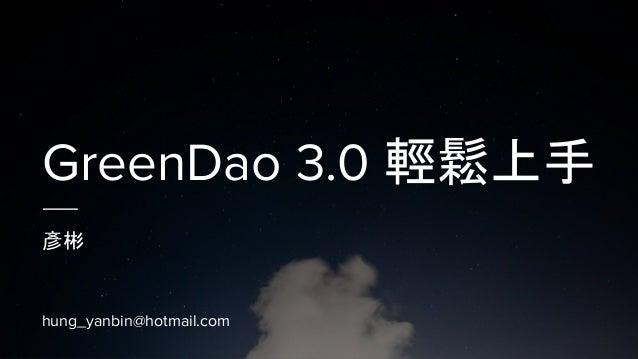 GreenDao 3.0 輕鬆上手 彥彬 hung_yanbin@hotmail.com