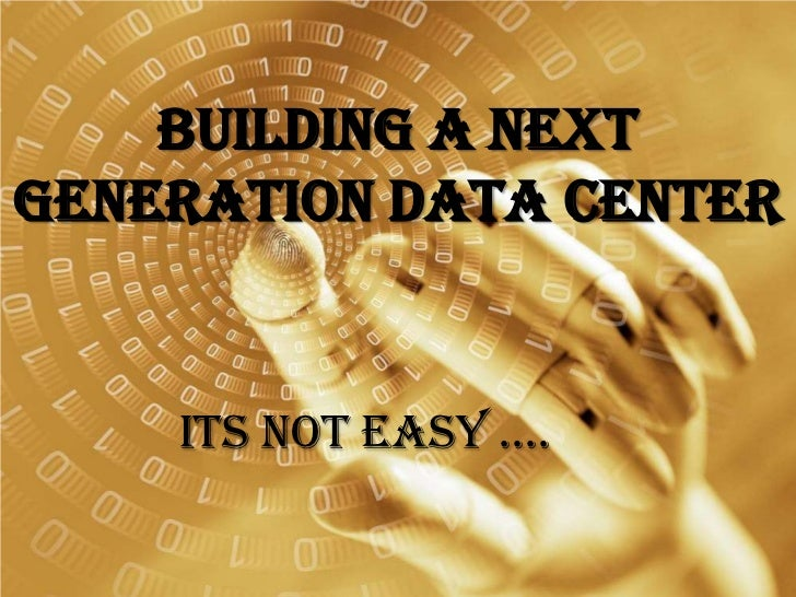 Building A Next Generation Data Center<br />Its Not Easy ….<br />