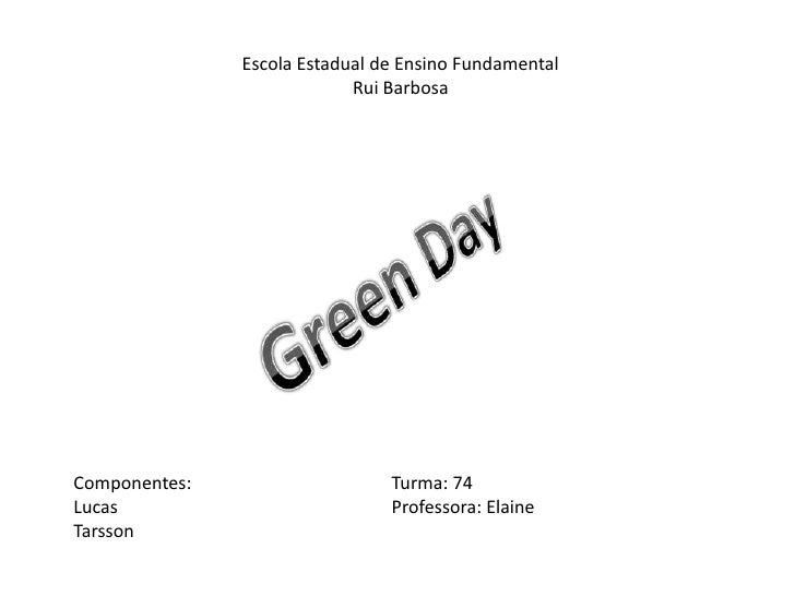 Escola Estadual de Ensino Fundamental<br />Rui Barbosa<br />Green Day<br />Componentes:Turma: 74<br />LucasProfesso...