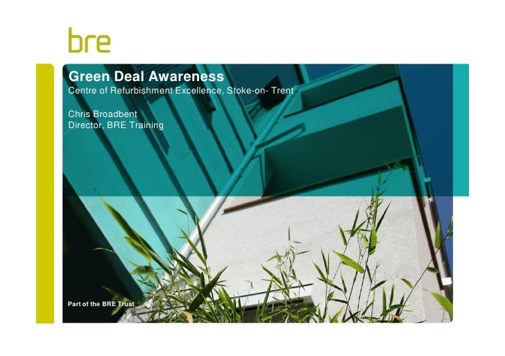 Green Deal AwarenessCentre of Refurbishment Excellence, Stoke-on- TrentChris BroadbentDirector, BRE TrainingPart of the BR...