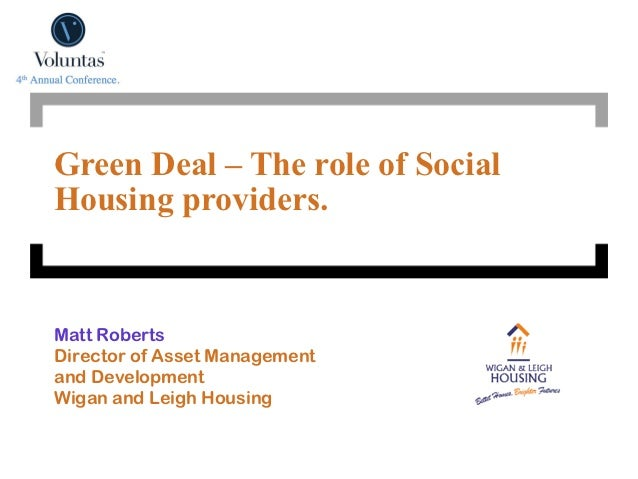 Green Deal – The role of SocialHousing providers.Matt RobertsDirector of Asset Managementand DevelopmentWigan and Leigh Ho...