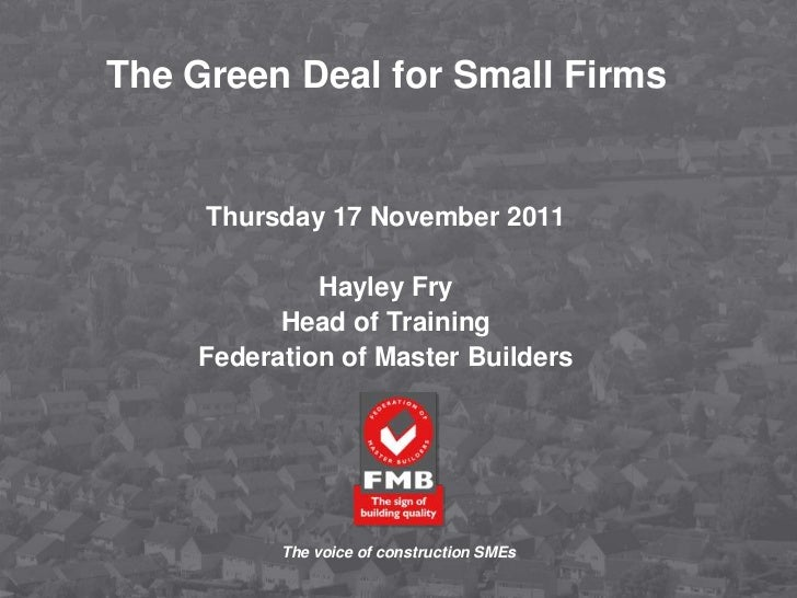 The Green Deal for Small Firms     Thursday 17 November 2011             Hayley Fry          Head of Training    Federatio...