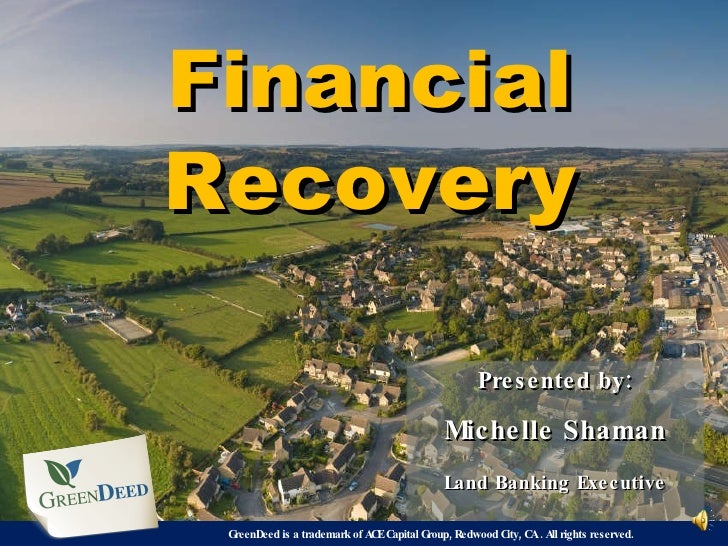 Financial Recovery Presented by: Michelle Shaman Land Banking Executive GreenDeed is a trademark of ACE Capital Group, Red...