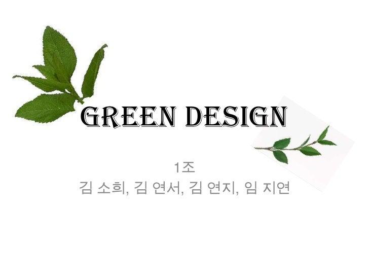 Green Design<br />1조<br />김 소희, 김 연서, 김 연지, 임 지연<br />