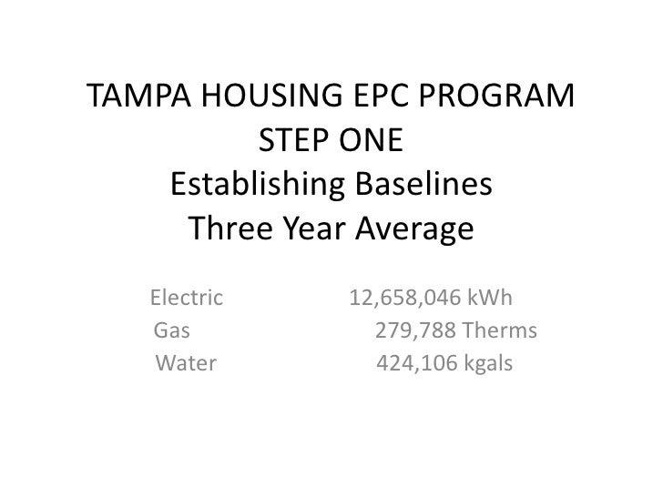 TAMPA HOUSING EPC PROGRAM STEP ONEEstablishing BaselinesThree Year Average<br />Electric 12,658,046 kWh<br />     Gas...