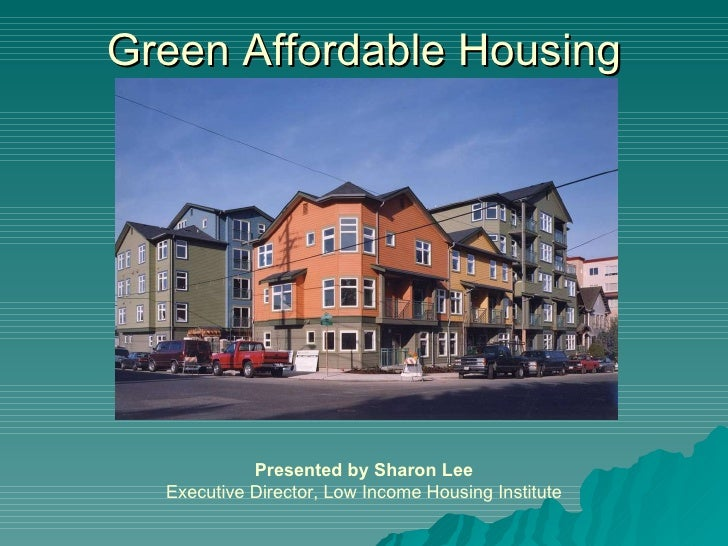 Green Affordable Housing Presented by Sharon Lee Executive Director, Low Income Housing Institute