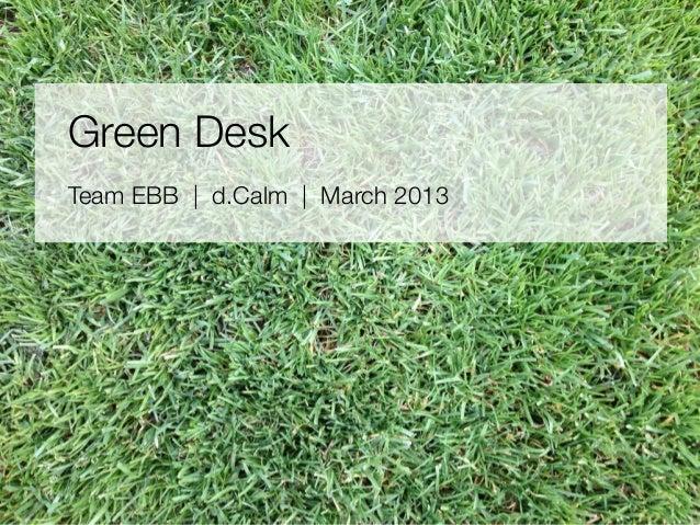 Green Desk  Team EBB | d.Calm | March 2013
