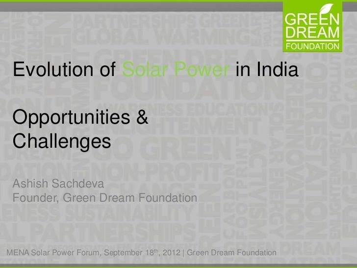 Evolution of Solar Power in India Opportunities & Challenges Ashish Sachdeva Founder, Green Dream FoundationMENA Solar Pow...