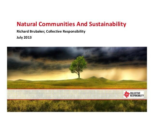 July 11, 2013 NaturalCommunitiesAndSustainability RichardBrubaker,CollectiveResponsibility July2013