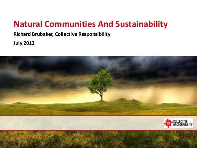 July 14, 2013 Natural Communities And Sustainability Richard Brubaker, Collective Responsibility July 2013