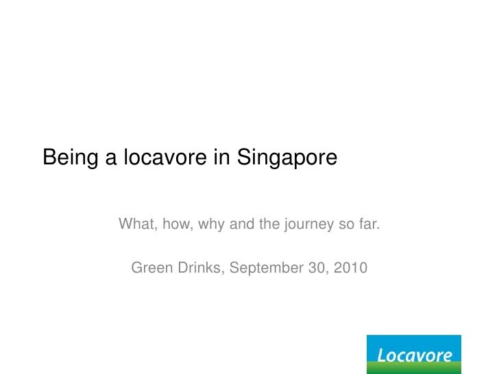 Being a locavore in Singapore<br />What, how, why and the journey so far.<br />Green Drinks, September 30, 2010<br />