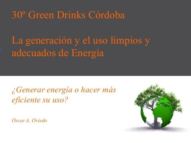 30º Green Drinks Córdoba La generación y el uso limpios y adecuados de Energía ¿Generar energía o hacer más eficiente su u...