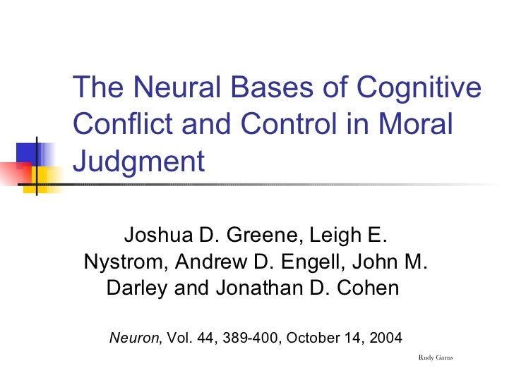 The Neural Bases of Cognitive Conflict and Control in Moral Judgment <ul><li>Joshua D. Greene, Leigh E. Nystrom, Andrew D....