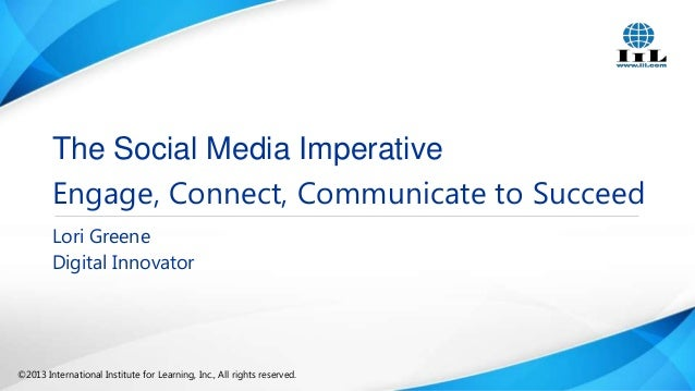 The Social Media Imperative Engage, Connect, Communicate to Succeed Lori Greene Digital Innovator  ©2013 International Ins...