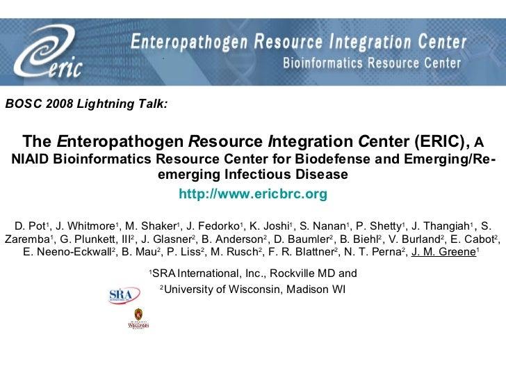 BOSC 2008 Lightning Talk: The  E nteropathogen  R esource  I ntegration  C enter (ERIC),  A NIAID Bioinformatics Resource ...