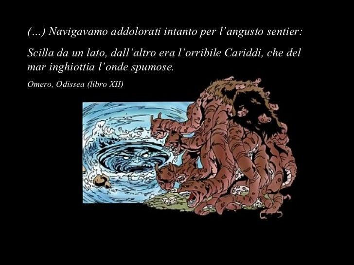 (…) Navigavamo addolorati intanto per l'angusto sentier:Scilla da un lato, dall'altro era l'orribile Cariddi, che delmar i...