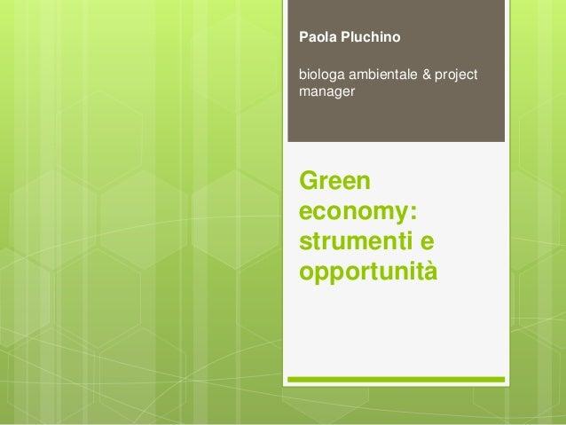 Green economy: strumenti e opportunità Paola Pluchino biologa ambientale & project manager