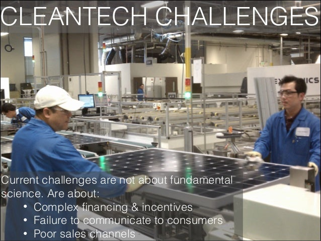 CLEANTECH CHALLENGES  Current challenges are not about fundamental science. Are about: • Complex financing & incentives • F...