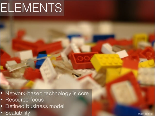 ELEMENTS  • • • •  Network-based technology is core Resource-focus Defined business model Scalability  Photo: ogimogi