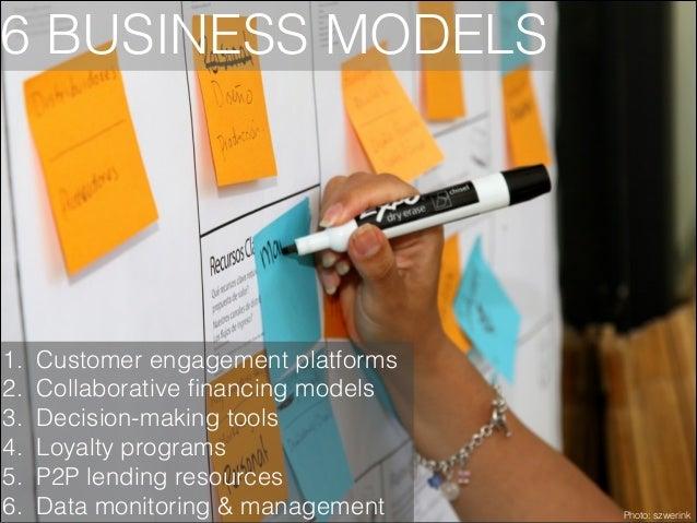 6 BUSINESS MODELS  1. 2. 3. 4. 5. 6.  Customer engagement platforms Collaborative financing models Decision-making tools Lo...