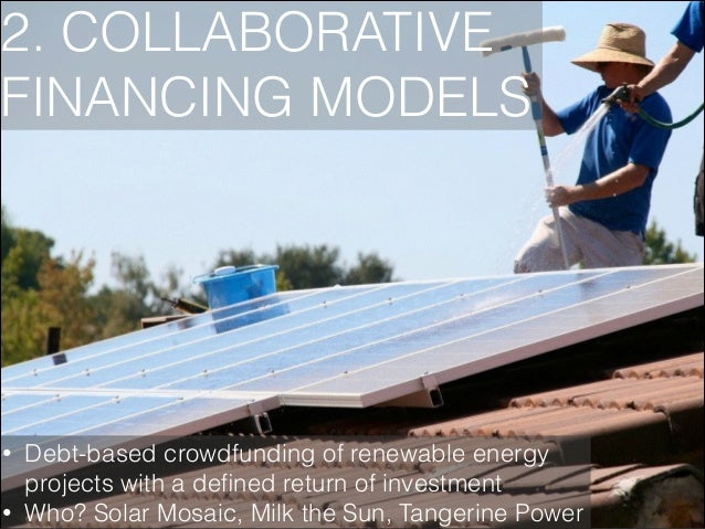 2. COLLABORATIVE FINANCING MODELS  • •  Debt-based crowdfunding of renewable energy projects with a defined return of inves...