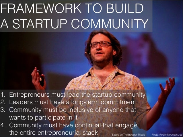 FRAMEWORK TO BUILD A STARTUP COMMUNITY  1. Entrepreneurs must lead the startup community 2. Leaders must have a long-term ...