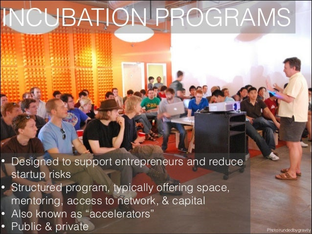 INCUBATION PROGRAMS  • • • •  Designed to support entrepreneurs and reduce startup risks Structured program, typically off...