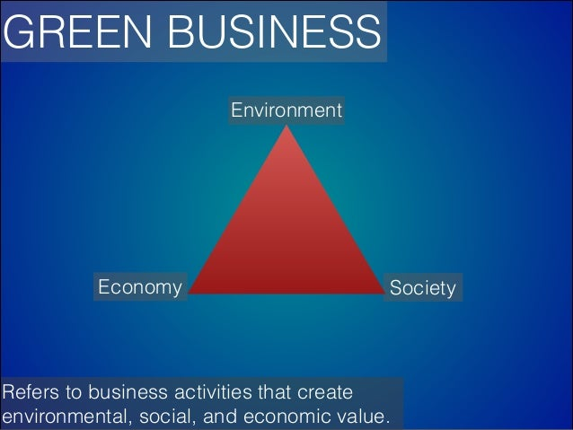 GREEN BUSINESS Environment  Economy  Society  Refers to business activities that create environmental, social, and economi...
