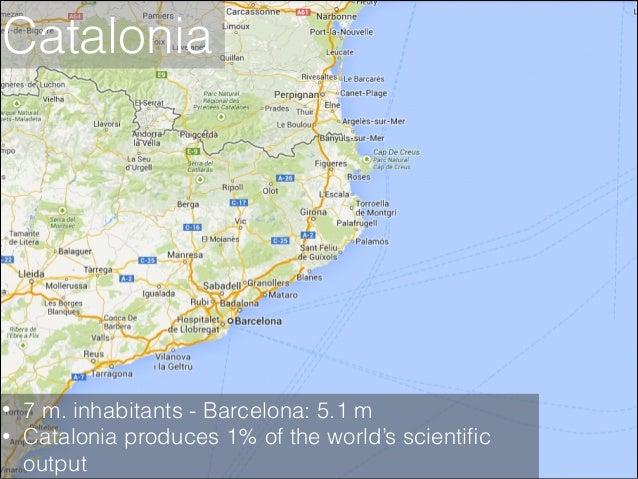Catalonia  • •  7 m. inhabitants - Barcelona: 5.1 m Catalonia produces 1% of the world's scientific output
