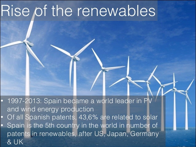 Rise of the renewables  • • •  1997-2013: Spain became a world leader in PV and wind energy production Of all Spanish pate...