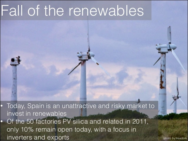 Fall of the renewables  • •  Today, Spain is an unattractive and risky market to invest in renewables Of the 50 factories ...