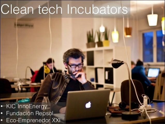Clean tech Incubators  • • •  KIC InnoEnergy Fundación Repsol Eco-Emprenedor XXI