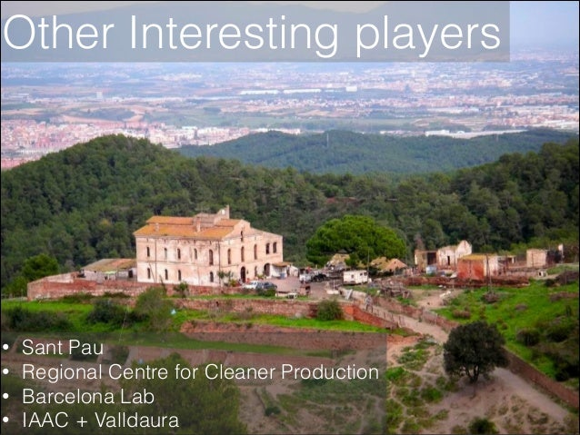Other Interesting players  • • • •  Sant Pau Regional Centre for Cleaner Production Barcelona Lab IAAC + Valldaura