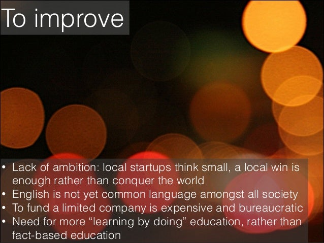 To improve  • • • •  Lack of ambition: local startups think small, a local win is enough rather than conquer the world Eng...