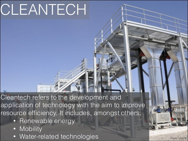 CLEANTECH  Cleantech refers to the development and application of technology with the aim to improve resource efficiency. I...