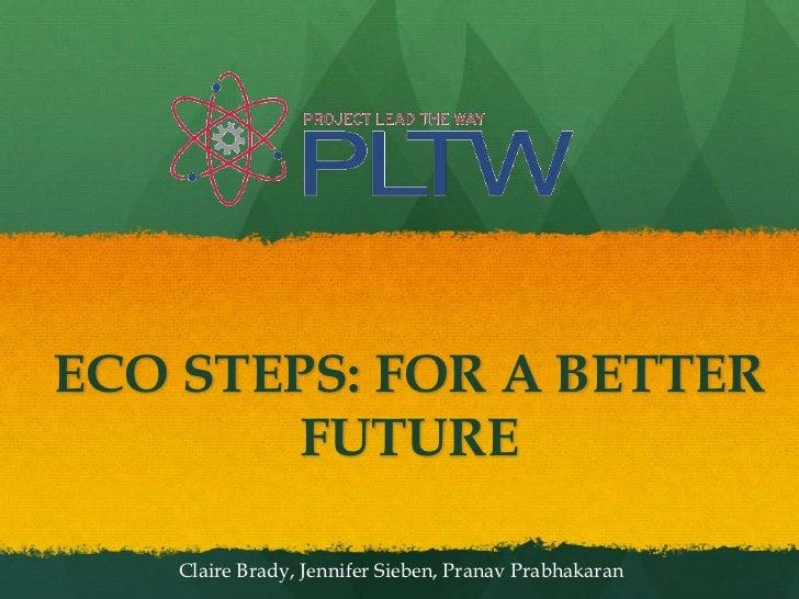 ECO STEPS: FOR A BETTER FUTURE<br />Claire Brady, Jennifer Sieben, PranavPrabhakaran<br />