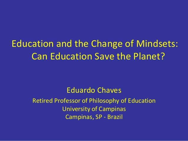 Education and the Change of Mindsets: Can Education Save the Planet? Eduardo Chaves Retired Professor of Philosophy of Edu...