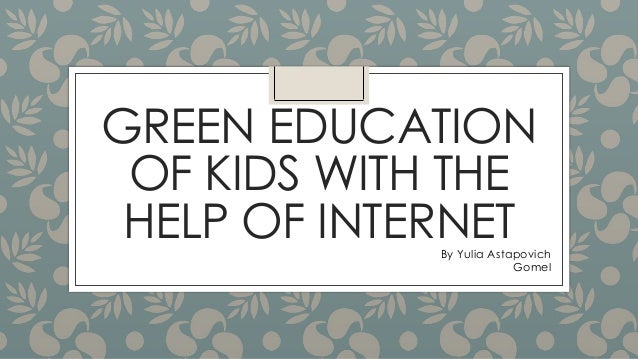 GREEN EDUCATION OF KIDS WITH THE HELP OF INTERNETBy Yulia Astapovich Gomel