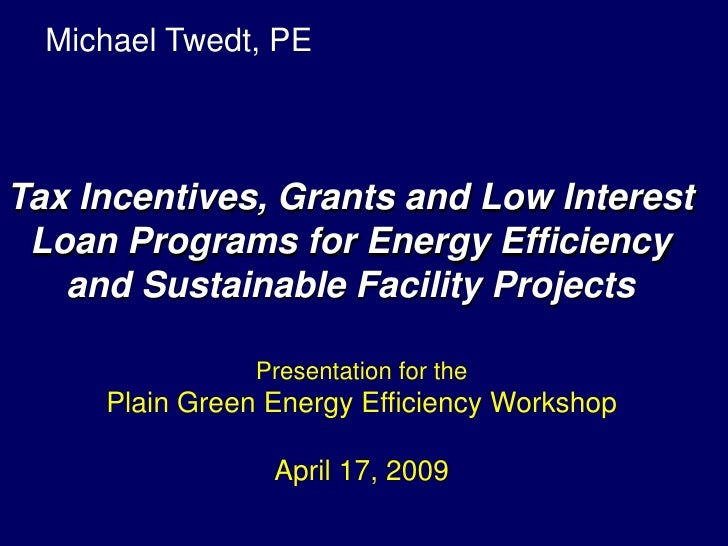 Michael Twedt, PE    Tax Incentives, Grants and Low Interest  Loan Programs for Energy Efficiency    and Sustainable Facil...