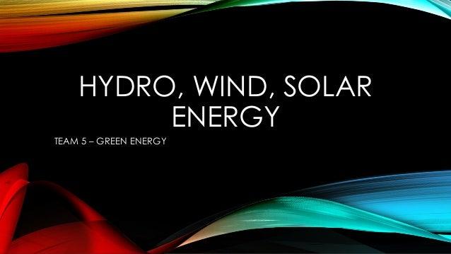 HYDRO, WIND, SOLAR ENERGY TEAM 5 – GREEN ENERGY
