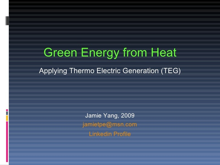 Green Energy from Heat Applying Thermo Electric Generation (TEG) Jamie Yang, 2009 [email_address] Linkedin Profile