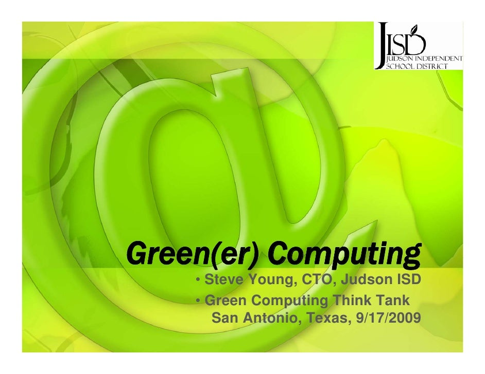 Green(er) Green(er) Computing     • Steve Young, CTO, Judson ISD     • Green Computing Think Tank        San Antonio, Texa...