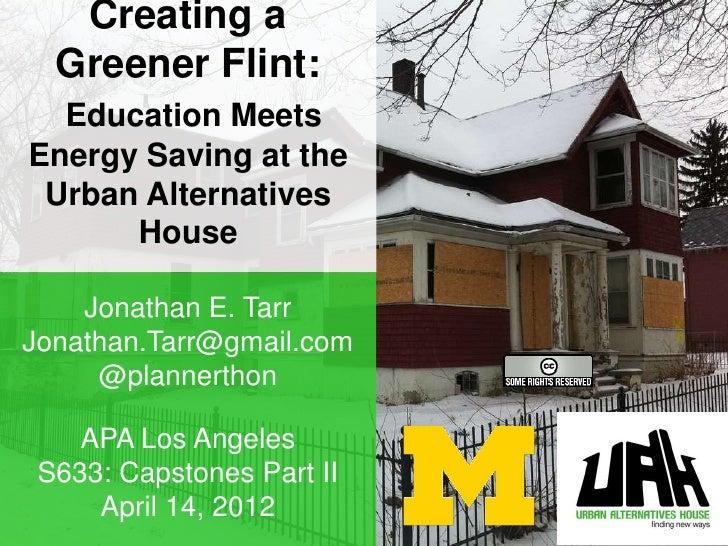 Creating a  Greener Flint:  Education MeetsEnergy Saving at the Urban Alternatives      House    Jonathan E. TarrJonathan....